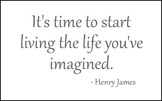 It's time to start living the life you've imagined